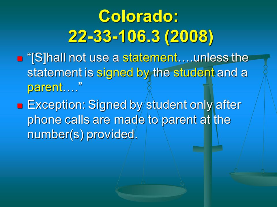 Colorado: 22-33-106.3 (2008) [S]hall not use a statement….unless the statement is signed by the student and a parent….